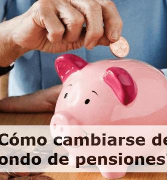 Cómo cambiarse de fondo de pensiones